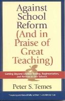 Temes, Peter S. - Against School Reform (And in Praise of Great Teaching): Getting Beyond Endless Testing, Regimentation, and Reform in Our Schools - 9781566635271 - KEX0249875