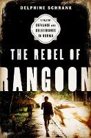Schrank, Delphine - The Rebel of Rangoon: A Tale of Defiance and Deliverance in Burma - 9781568584980 - V9781568584980