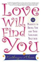 Alice, Kathryn - Love Will Find You: 9 Magnets to Bring You and Your Soulmate Together - 9781569242773 - V9781569242773