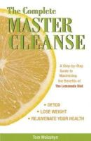 Woloshyn, Tom - The Complete Master Cleanse: A Step-by-Step Guide to Maximizing the Benefits of The Lemonade Diet - 9781569756133 - V9781569756133