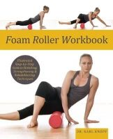 Karl Knopf M.D. - Foam Roller Workbook: Illustrated Step-by-Step Guide to Stretching, Strengthening and Rehabilitative Techniques - 9781569759257 - V9781569759257