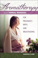 Demetria Clark - Aromatherapy and Herbal Remedies for Pregnancy, Birth, and Breastfeeding - 9781570673283 - V9781570673283