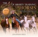 Field, Jonathan - The Art of Liberty Training for Horses: Attain New Levels of Leadership, Unity, Feel, Engagement, and Purpose in All That You Do with Your Horse - 9781570766893 - V9781570766893