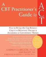 Joseph V. Ciarrochi, Ann Bailey - A CBT Practitioner's Guide to ACT: How to Bridge the Gap Between Cognitive Behavioral Therapy and Acceptance and Commitment Therapy - 9781572245518 - V9781572245518