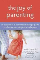 Lisa Coyne, Amy R. Murrell - The Joy of Parenting: An Acceptance and Commitment Therapy Guide to Effective Parenting in the Early Years - 9781572245938 - V9781572245938