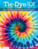 McNeill, Suzanne, Harris, Sulfiati - Tie-Dye 101: How to Make Over 20 Fabulous Patterns (Design Originals) - 9781574213898 - V9781574213898