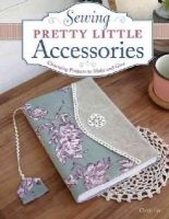 Lee, Cherie - Sewing Pretty Little Accessories: Charming Projects to Make and Give - 9781574218619 - V9781574218619
