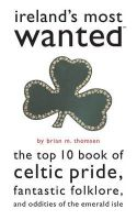 Thomsen, Brian M. - Ireland's Most Wanted: The Top 10 Book of Celtic Pride, Fantastic Folklore, and Oddities of the Emerald Isle - 9781574887273 - KIN0018031