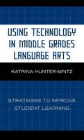 Hunter-Mintz, Katrina - Using Technology in Middle Grades Language Arts: Strategies to Improve Student Learning - 9781578867929 - V9781578867929