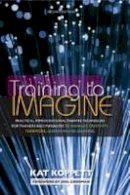 Koppett, Kat - Training to Imagine: Practical Improvisational Theatre Techniques for Trainers and Managers to Enhance Creativity, Teamwork, Leadership, and Learning - 9781579225926 - V9781579225926