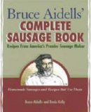 Aidells, Bruce; Kelly, Denis - Bruce Aidell's Complete Sausage Book - 9781580081597 - V9781580081597