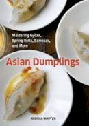 Andrea Nguyen - Asian Dumplings: Mastering Gyoza, Spring Rolls, Samosas, and More - 9781580089753 - V9781580089753