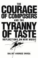 Bálint András Varga - The Courage of Composers and the Tyranny of Taste: Reflections on New Music (Eastman Studies in Music) - 9781580465939 - V9781580465939