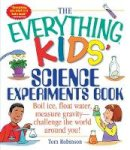 Tom Robinson - The Everything Kids' Science Experiments Book: Boil Ice, Float Water, Measure Gravity-Challenge the World Around You! (Everything Kids Series) - 9781580625579 - V9781580625579
