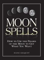 Ahlquist, Diane - Moon Spells: How to Use the Phases of the Moon to Get What You Want - 9781580626958 - 9781580626958