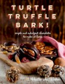 Baker, Hallie - Turtle, Truffle, Bark: Simple and Indulgent Chocolates to Make at Home - 9781581572858 - V9781581572858