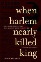 Pearson, Hugh - When Harlem Nearly Killed King: The 1958 Stabbing of Dr. Martin Luther King, Jr. - 9781583226148 - KTG0004390