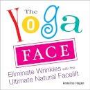 Hagen, Annelise - The Yoga Face: Eliminate Wrinkles with the Ultimate Natural Facelift - 9781583332771 - V9781583332771