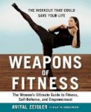 Avital Zeisler - Weapons of Fitness: The Women's Ultimate Guide to Fitness, Self-Defense, and Empowerment - 9781583335697 - KRA0013626