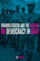 Sprague, Jeb - Paramilitarism and the Assault on Democracy in Haiti - 9781583673003 - V9781583673003
