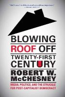 McChesney, Robert W. - Blowing the Roof off the Twenty-First Century: Media, Politics, and the Struggle for Post-Capitalist Democracy - 9781583674789 - V9781583674789
