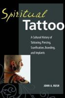 Rush, John - Spiritual Tattoo: A Cultural History of Tattooing, Piercing, Scarification, Branding, and Implants - 9781583941171 - V9781583941171