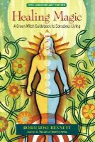 Bennett, Robin Rose - Healing Magic, 10th Anniversary Edition: A Green Witch Guidebook to Conscious Living - 9781583948378 - V9781583948378