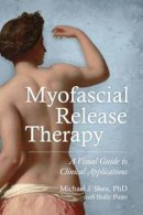 Shea Ph. D., Michael J., Pinto, Holly - Myofascial Release Therapy: A Visual Guide to Clinical Applications - 9781583948453 - V9781583948453