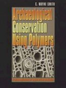 Smith, C. Wayne - Archaeological Conservation Using Polymers: Practical Applications for Organic Artifact Stabilization (Texas A&M University Anthropology Series) - 9781585442171 - V9781585442171