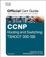 Lacoste, Raymond, Wallace, Kevin - CCNP Routing and Switching TSHOOT 300-135 Official Cert Guide - 9781587205613 - V9781587205613
