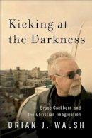 Walsh, Brian J. - Kicking at the Darkness: Bruce Cockburn and the Christian Imagination - 9781587432538 - V9781587432538