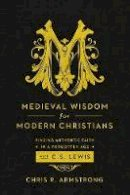 Armstrong, Chris R. - Medieval Wisdom for Modern Christians: Finding Authentic Faith in a Forgotten Age with C. S. Lewis - 9781587433788 - V9781587433788