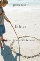 Wall, John - Ethics in Light of Childhood - 9781589016927 - V9781589016927