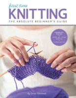 Hammett, Carri - First Time Knitting: The Absolute Beginner's Guide: Learn By Doing - Step-by-Step Basics + 9 Projects - 9781589238053 - V9781589238053