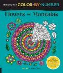 Bac, F. Sehnaz - Brilliantly Vivid Color-by-Number: Flowers and Mandalas: Guided coloring for creative relaxation--30 original designs + 4 full-color bonus prints--Easy tear-out pages for framing - 9781589239470 - V9781589239470