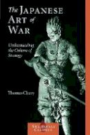 Cleary, Thomas - The Japanese Art of War: Understanding the Culture of Strategy (Shambhala Classics) - 9781590302453 - V9781590302453