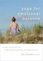 Bo Forbes - Yoga for Emotional Balance: Simple Practices to Help Relieve Anxiety and Depression - 9781590307601 - V9781590307601