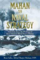 Mahan USN, Rear Adm. Alfred Thayer - Mahan on Naval Strategy: Selections from the Writings of Rear Admiral Alfred Thayer Mahan - 9781591145592 - V9781591145592