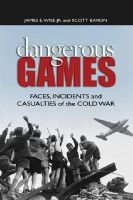 Wise Jr., James E., Baron, Scott - Dangerous Games: Faces, Incidents, and Casualties of the Cold War - 9781591149682 - KEX0276006