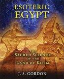 Gordon, J. S. - Esoteric Egypt: The Sacred Science of the Land of Khem - 9781591431961 - V9781591431961