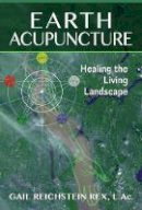 Rex L.Ac., Gail Reichstein - Earth Acupuncture: Healing the Living Landscape - 9781591432029 - V9781591432029