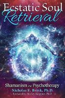 Brink Ph.D., Nicholas E. - Ecstatic Soul Retrieval: Shamanism and Psychotherapy - 9781591432616 - V9781591432616