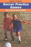 Faulkner, Stephen - Soccer Practice Games for 6 to 9 Year Olds - 9781591640318 - V9781591640318