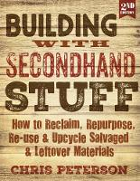 Peterson, Chris - Building with Secondhand Stuff, 2nd Edition: How to Reclaim, Repurpose, Re-use & Upcycle Salvaged & Leftover Materials - 9781591866817 - V9781591866817
