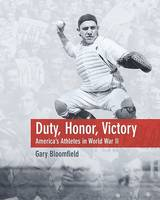 Bloomfield, Gary L. - Duty, Honor, Victory: America's Athletes in World War II - 9781592280674 - KEX0212537
