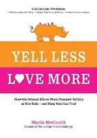 McCraith, Sheila - Yell Less, Love More: How the Orange Rhino Mom Stopped Yelling at Her Kids - and How You Can Too!: A 30-Day Guide That Includes: - 100 Alternatives to ... Steps to Follow - Honest Stories to Inspire - 9781592336333 - V9781592336333