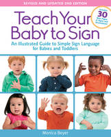 Beyer, Monica - Teach Your Baby to Sign, Revised and Updated 2nd Edition: An Illustrated Guide to Simple Sign Language for Babies and Toddlers - Includes 30 New Pages of Signs and Illustrations! - 9781592336982 - V9781592336982