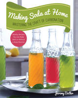 Butler, Jeremy - Making Soda at Home: Mastering the Craft of Carbonation: Healthy Recipes You Can Make With or Without a Soda Machine - 9781592539130 - V9781592539130