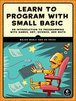 Marji, Majed, Price, Ed - Learn to Program with Small Basic: An Introduction to Programming with Games, Art, Science, and Math - 9781593277024 - V9781593277024