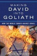 Muravchik, Joshua - Making David into Goliath: How the World Turned Against Israel - 9781594037351 - V9781594037351